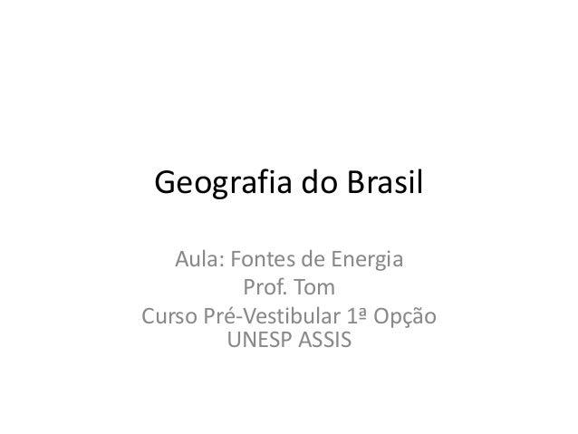 Geografia do Brasil Aula: Fontes de Energia Prof. Tom Curso Pré-Vestibular 1ª Opção UNESP ASSIS
