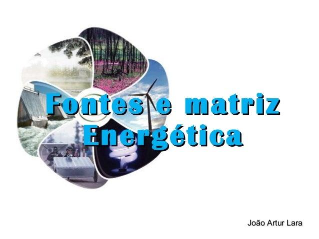 João Artur LaraJoão Artur Lara Fontes e matrizFontes e matriz EnergéticaEnergética
