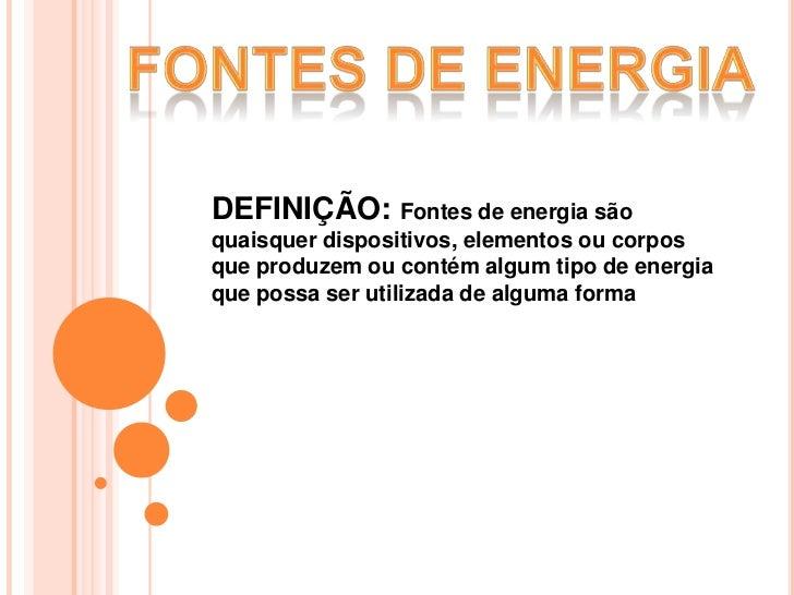 FONTES DE ENERGIA<br />DEFINIÇÃO: Fontes de energia são quaisquer dispositivos, elementos ou corpos que produzem ou contém...