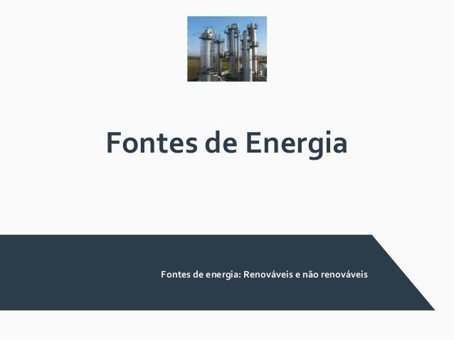 Fontes de Energia Fontes de energia: Renováveis e não renováveis