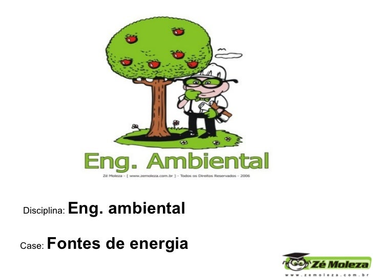 Disciplina:   Eng. ambiental Case:  Fontes de energia