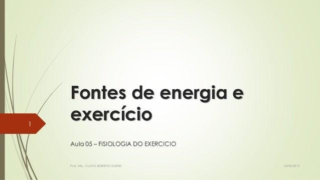 Fontes de energia e exercício Aula 05 – FISIOLOGIA DO EXERCICIO 18/05/2015Prof. MSc. CLOVIS ROBERTO GURSKI 1