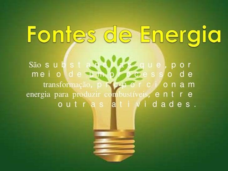 Fontes de Energia<br />São substancias que, por meio de um processo de transformação, proporcionam energia para produzir c...