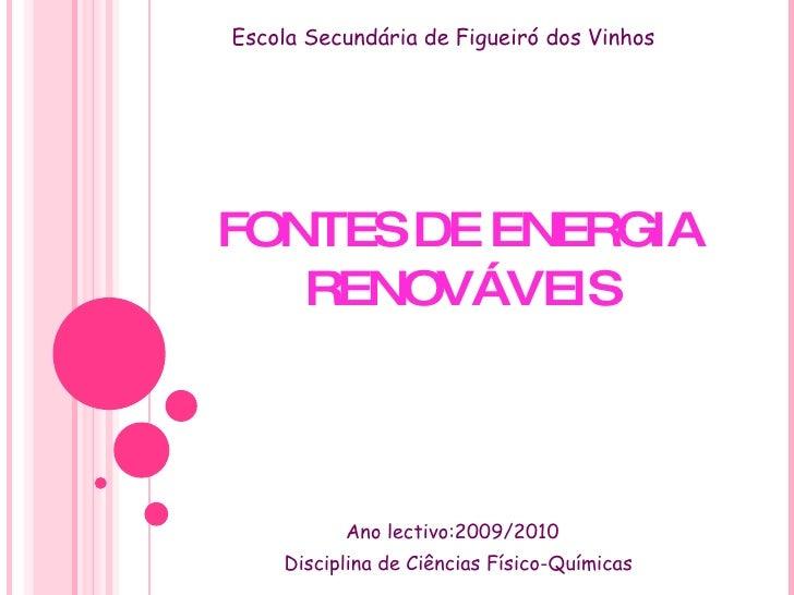 FONTES DE ENERGIA RENOVÁVEIS Ano lectivo:2009/2010 Disciplina de Ciências Físico-Químicas Escola Secundária de Figueiró do...