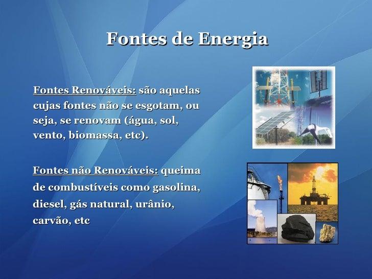 Fontes de Energia Fontes não Renováveis:  queima de combustíveis como gasolina, diesel, gás natural, urânio, carvão, etc F...