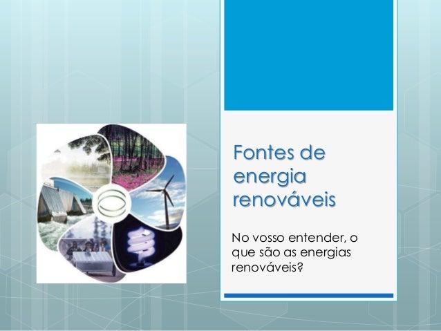 Fontes de energia renováveis No vosso entender, o que são as energias renováveis?