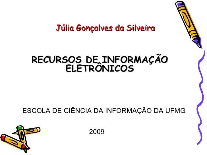 Júlia Gonçalves da Silveira RECURSOS DE INFORMAÇÃO ELETRÔNICOS ESCOLA DE CIÊNCIA DA INFORMAÇÃO DA UFMG 2009