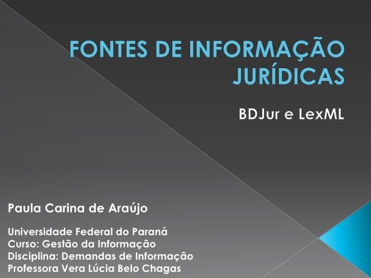 FONTES DE INFORMAÇÃO JURÍDICAS<br />BDJur e LexML<br />Paula Carina de Araújo<br />Universidade Federal do Paraná<br />Cur...