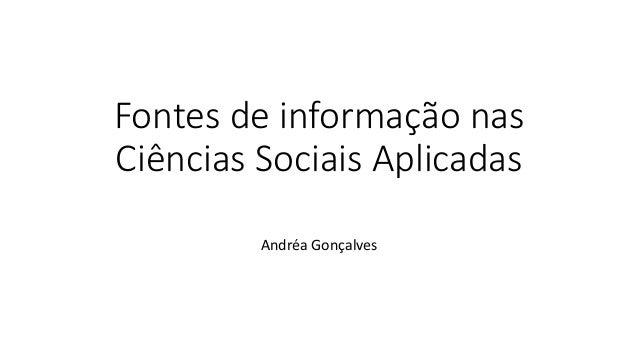 Fontes de informação nas  Ciências Sociais Aplicadas  Andréa Gonçalves