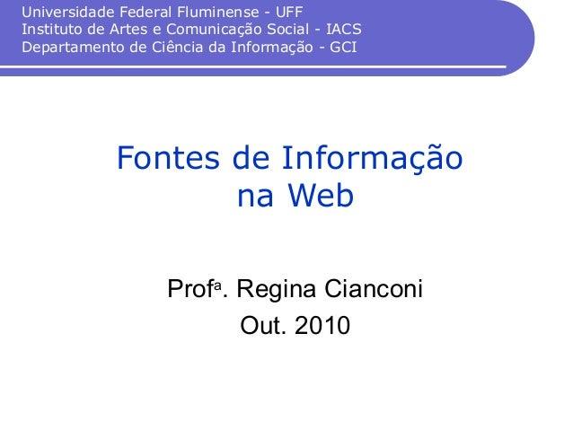 Fontes de Informação na Web Profa . Regina Cianconi Out. 2010 Universidade Federal Fluminense - UFF Instituto de Artes e C...