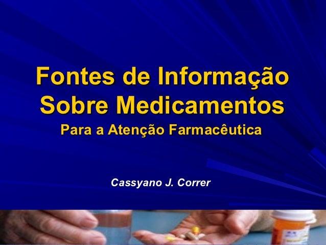 Fontes de InformaçãoSobre Medicamentos Para a Atenção Farmacêutica       Cassyano J. Correr