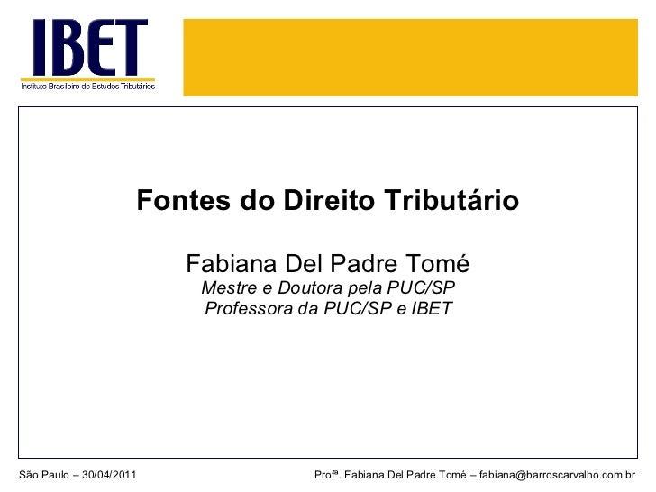 <ul><li>Fontes do Direito Tributário </li></ul><ul><li>Fabiana Del Padre Tomé </li></ul><ul><li>Mestre e Doutora pela PUC/...