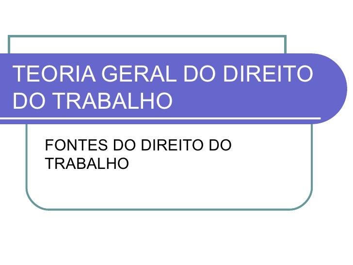 TEORIA GERAL DO DIREITO DO TRABALHO FONTES DO DIREITO DO TRABALHO