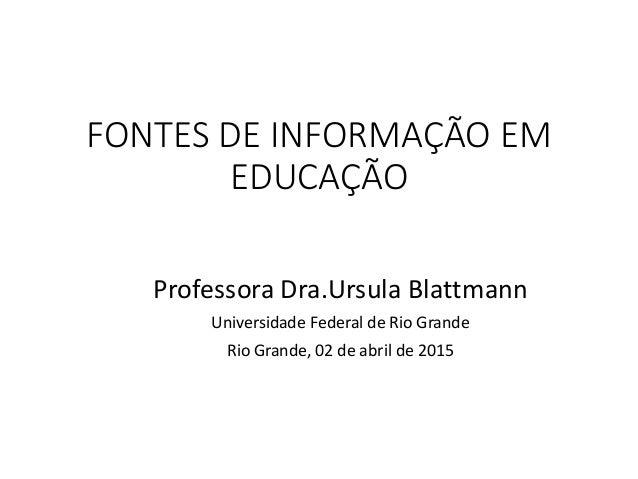 FONTES DE INFORMAÇÃO EM EDUCAÇÃO Professora Dra.Ursula Blattmann Universidade Federal de Rio Grande Rio Grande, 02 de abri...