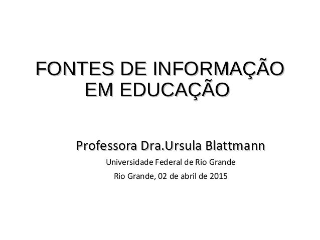 FONTES DE INFORMAÇÃOFONTES DE INFORMAÇÃO EM EDUCAÇÃOEM EDUCAÇÃO Professora Dra.Ursula BlattmannProfessora Dra.Ursula Blatt...