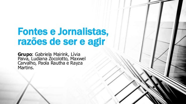 Fontes e Jornalistas, razões de ser e agir Grupo: Gabriela Mairink, Lívia Paiva, Ludiana Zocolotto, Maxwel Carvalho, Paola...