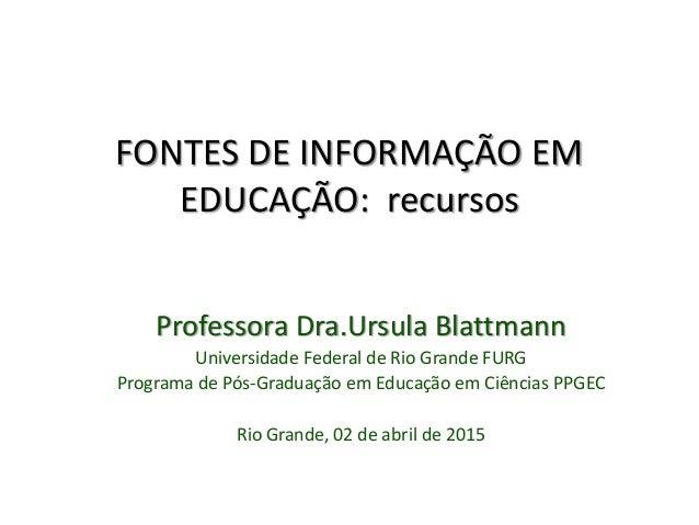 FONTES DE INFORMAÇÃO EM EDUCAÇÃO: recursos Professora Dra.Ursula Blattmann Universidade Federal de Rio Grande FURG Program...