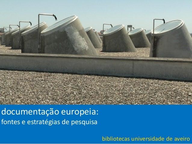 bibliotecas universidade de aveiro | março 2011bibliotecas universidade de aveirodocumentação europeia:fontes e estratégia...