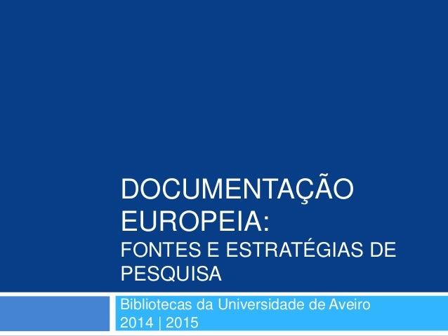DOCUMENTAÇÃO EUROPEIA: FONTES E ESTRATÉGIAS DE PESQUISA Bibliotecas da Universidade de Aveiro 2014 | 2015