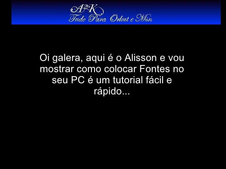 Oi galera, aqui é o Alisson e vou mostrar como colocar Fontes no seu PC é um tutorial fácil e rápido...