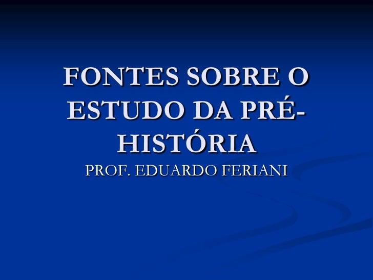 FONTES SOBRE OESTUDO DA PRÉ-   HISTÓRIA PROF. EDUARDO FERIANI