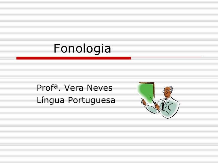 Fonologia <br />Profª. Vera Neves<br />Língua Portuguesa<br />