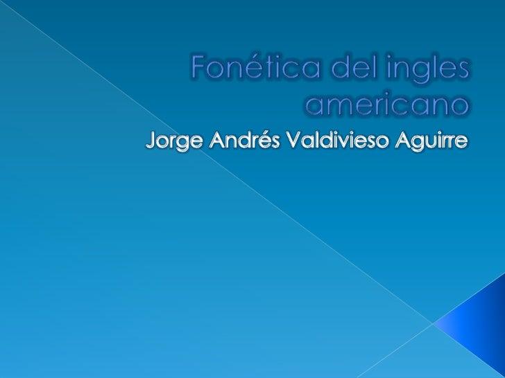 Fonética del ingles americano<br />Jorge Andrés Valdivieso Aguirre<br />