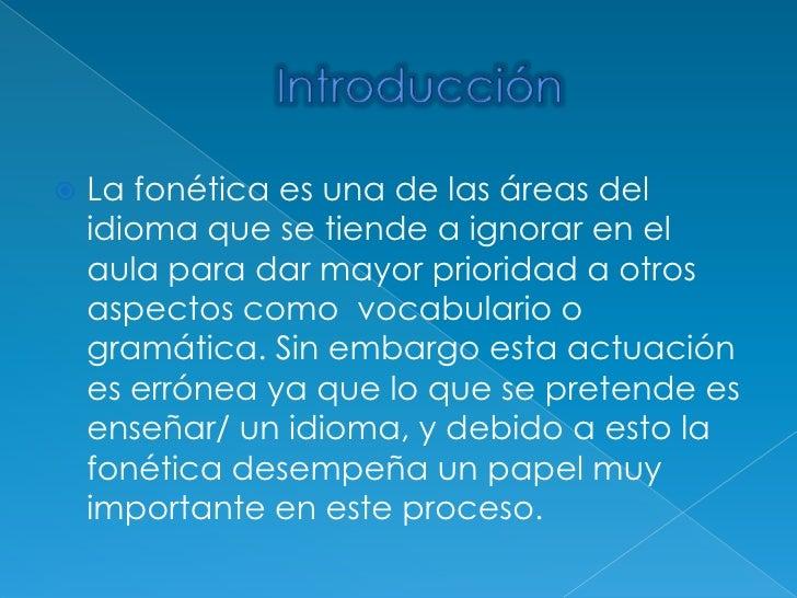 Introducción<br />La fonética es una de las áreas del idioma que se tiende a ignorar en el aula para dar mayor prioridad a...