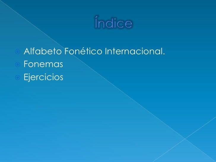 Índice<br />Alfabeto Fonético Internacional.<br />Fonemas<br />Ejercicios<br />