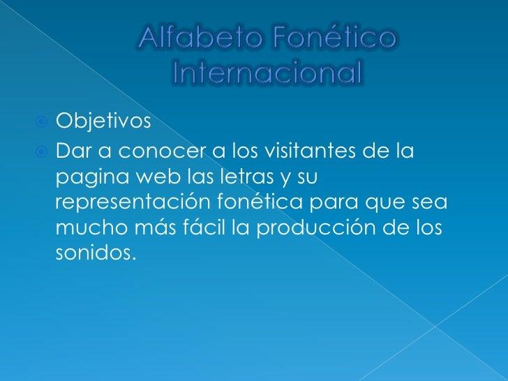 Alfabeto Fonético Internacional<br />Objetivos <br />Dar a conocer a los visitantes de la pagina web las letras y su repre...