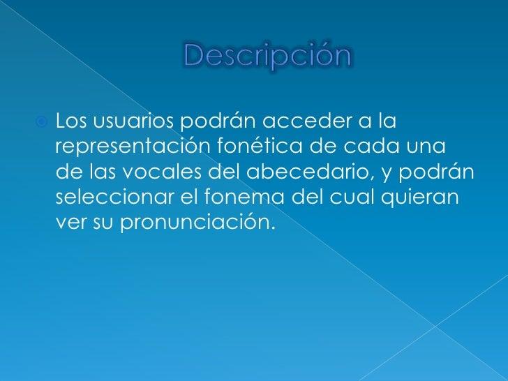 Descripción<br />Los usuarios podrán acceder a la representación fonética de cada una de las vocales del abecedario, y pod...