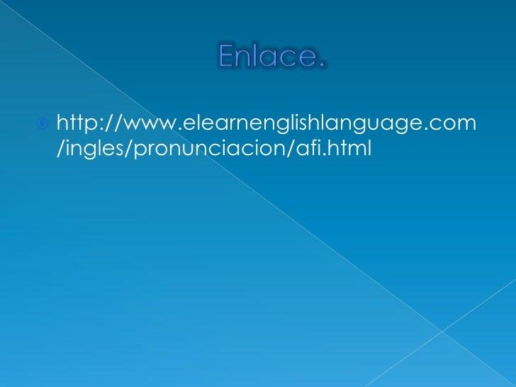 Enlace.<br />http://www.elearnenglishlanguage.com/ingles/pronunciacion/afi.html<br />