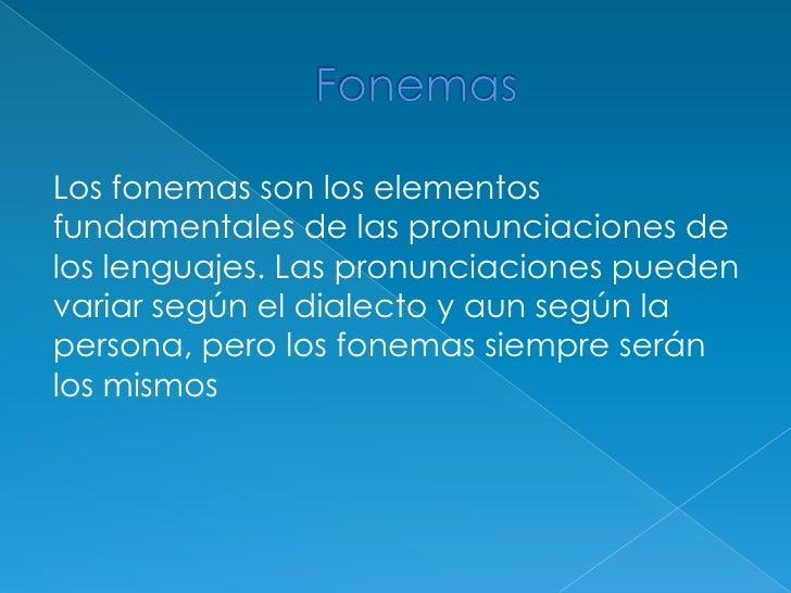 Fonemas <br />Los fonemas son los elementos fundamentales de las pronunciaciones de los lenguajes. Las pronunciaciones pue...