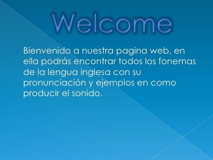 Welcome<br />Bienvenido a nuestra pagina web, en ella podrás encontrar todos los fonemas de la lengua inglesa con su pronu...