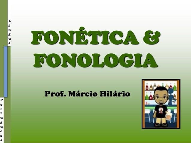 L í n g u a P o r t u g u e s a FONÉTICA & FONOLOGIA Prof. Márcio Hilário
