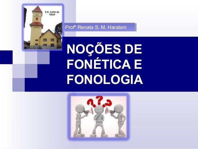 NOÇÕES DE FONÉTICA E FONOLOGIA Profª Renata S. M. HarataniProfª Renata S. M. Haratani