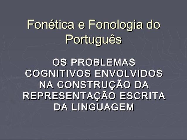 Fonética e Fonologia doFonética e Fonologia do PortuguêsPortuguês OS PROBLEMASOS PROBLEMAS COGNITIVOS ENVOLVIDOSCOGNITIVOS...