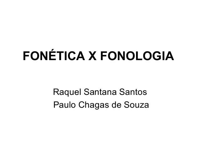FONÉTICA X FONOLOGIA Raquel Santana Santos Paulo Chagas de Souza