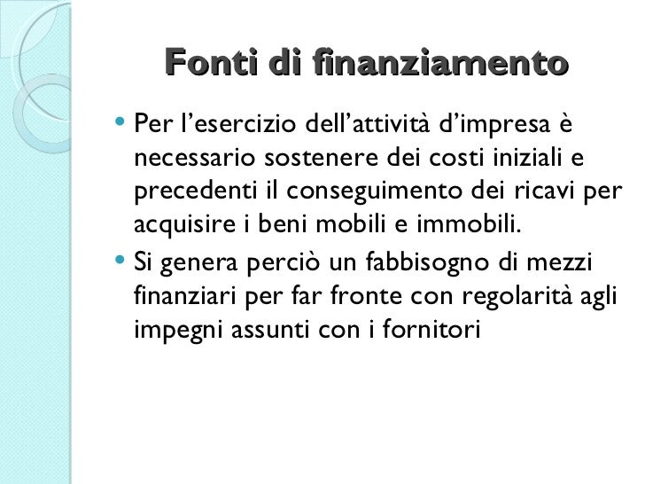 Fonti di finanziamento <ul><li>Per l'esercizio dell'attività d'impresa è necessario sostenere dei costi iniziali e precede...