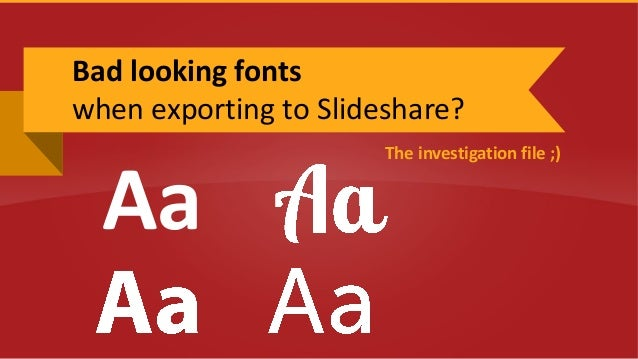 The investigation file ;) Bad looking fonts when exporting to Slideshare? Aa