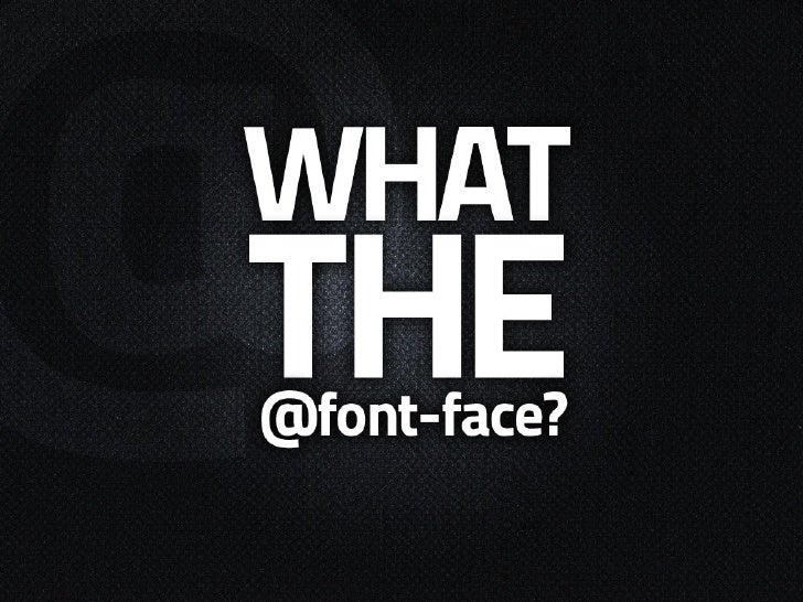 What is @font-face?   • CSS2 rule • Allows embedding of fonts through   css  • Access hosted fonts instead of   relying on...