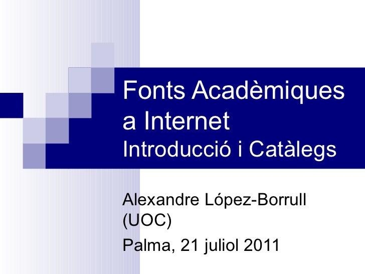 Fonts Acadèmiques a Internet Introducció i Catàlegs Alexandre López-Borrull (UOC) Palma, 21 juliol 2011