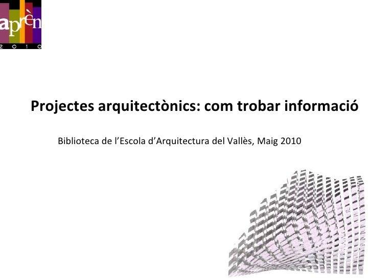 Projectesarquitectònics: comtrobarinformació<br />Biblioteca de l'Escolad'Arquitectura del Vallès, Maig 2010<br />