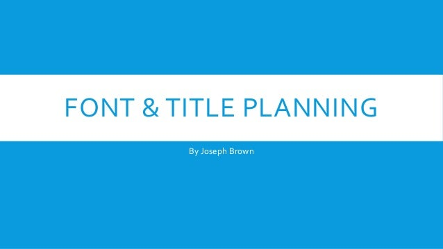 FONT & TITLE PLANNING By Joseph Brown