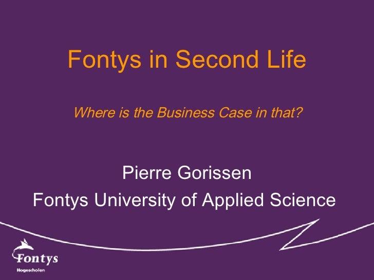Fontys in Second Life Where is the Business Case in that? Pierre Gorissen Fontys University of Applied Science
