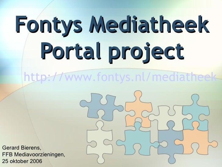 Fontys Mediatheek Portal project Gerard Bierens,  FFB Mediavoorzieningen,  25 oktober 2006 http://www.fontys.nl/mediatheek...