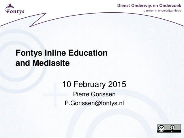 Fontys Inline Education and Mediasite 10 February 2015 Pierre Gorissen P.Gorissen@fontys.nl
