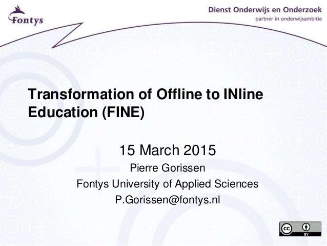 Transformation of Offline to INline Education (FINE) 15 March 2015 Pierre Gorissen Fontys University of Applied Sciences P...