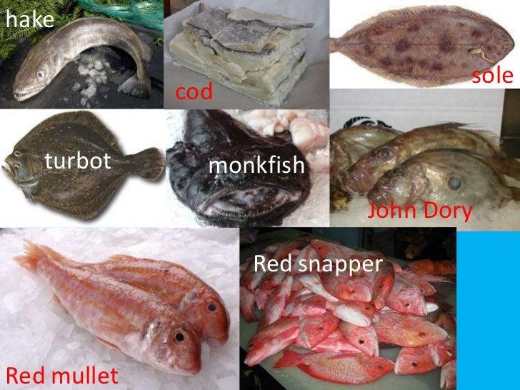 hake<br />sole<br />cod<br />cod<br />turbot<br />monkfish<br />John Dory<br />Redsnapper<br />Redmullet<br />