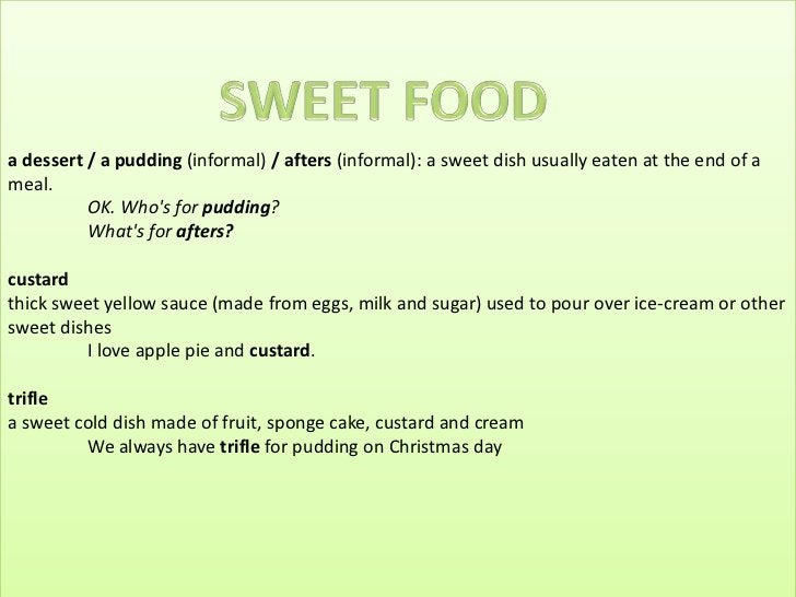 a dessert / a pudding (informal) / afters (informal): a sweet dish usually eaten at the end of a meal.OK. Who's for puddin...